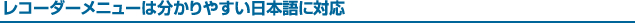 レコーダーメニューは分かりやすい日本語に対応