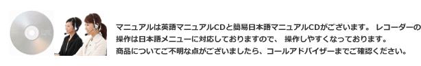 マニュアルは英語マニュアルCDと簡易日本語マニュアルCDがございます。 レコーダーの操作は日本語メニューに対応しておりますので、 操作しやすくなっております。商品についてご不明な点がございましたら、コールアドバイザーまでご確認ください。